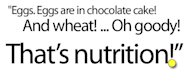 Bill Cosby chocolate cake quote - Eggs are in chocolate cake! And milk! Oh goody! And wheat! That's nutrition!
