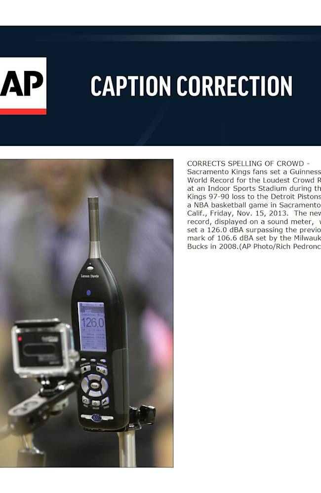 CORRECTS SPELLING OF CROWD - Sacramento Kings fans set a Guinness World Record for the Loudest Crowd Roar at an Indoor Sports Stadium during the Kings 97-90 loss to the Detroit Pistons in a NBA basketball game in Sacramento, Calif., Friday, Nov. 15, 2013.  The new record, displayed on a sound meter,  was set a 126.0 dBA surpassing the previous mark of 106.6 dBA set by the Milwaukee Bucks in 2008