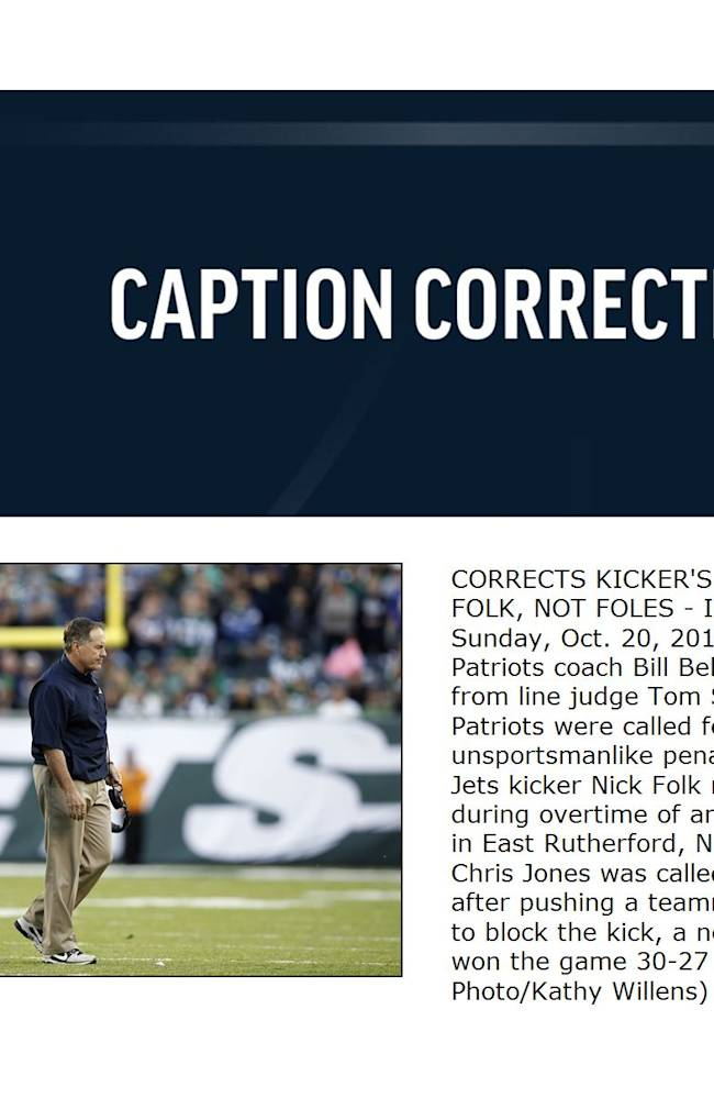 CORRECTS KICKER'S LAST NAME TO FOLK, NOT FOLES - In this photo taken Sunday, Oct. 20, 2013, New England Patriots coach Bill Belichick walks away from line judge Tom Stephan after the Patriots were called for an unsportsmanlike penalty after New York Jets kicker Nick Folk missed a field goal during overtime of an NFL football game in East Rutherford, N.J.  The Patriots' Chris Jones was called for the penalty after pushing a teammate forward to try to block the kick, a new NFL rule. The Jets won the game 30-27 in overtime
