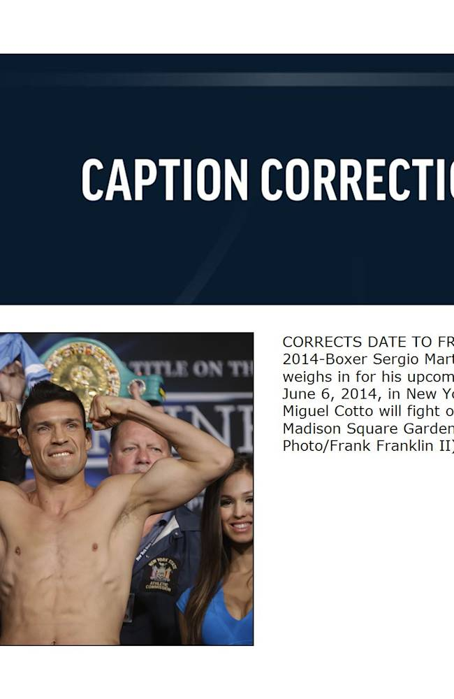 CORRECTS DATE TO FRIDAY, JUNE 6, 2014-Boxer Sergio Martinez, of Argentina, weighs in for his upcoming fight Friday, June 6, 2014, in New York. Martinez and Miguel Cotto will fight on June 7 at Madison Square Garden in New York