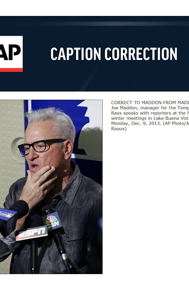 CORRECT TO MADDON FROM MADDEN - Joe Maddon, manager for the Tampa Bay Rays speaks with reporters at the MLB winter meetings in Lake Buena Vista, Fla., Monday, Dec. 9, 2013