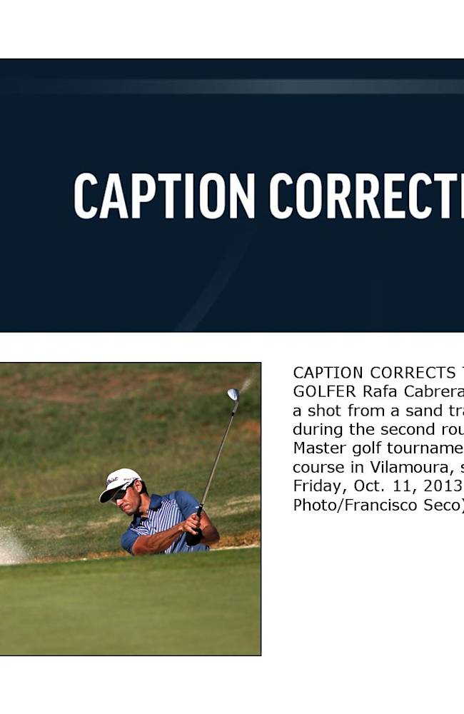 CAPTION CORRECTS THE NAME OF GOLFER Rafa Cabrera-, from Spain, plays a shot from a sand trap of the fifth hole during the second round of the Portugal Master golf tournament at the Victoria golf course in Vilamoura, southern Portugal, Friday, Oct. 11, 2013