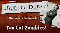 Burst of Durst: Tax Cut Zombies!